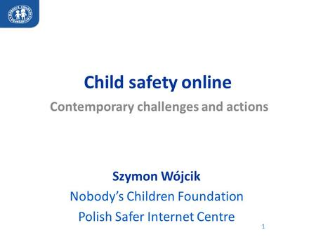 Child safety online Contemporary challenges and actions 1 Szymon Wójcik Nobody's Children Foundation Polish Safer Internet Centre.