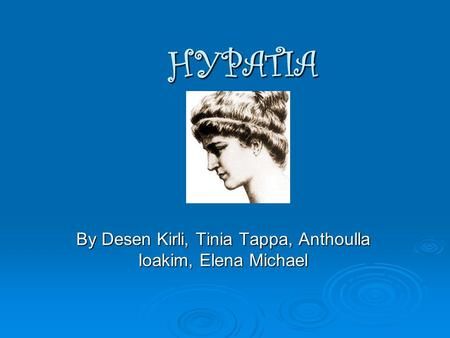 HYPATIA By Desen Kirli, Tinia Tappa, Anthoulla Ioakim, Elena Michael.