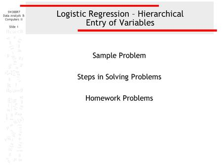 SW388R7 Data Analysis & Computers II Slide 1 Logistic Regression – Hierarchical Entry of Variables Sample Problem Steps in Solving Problems Homework Problems.