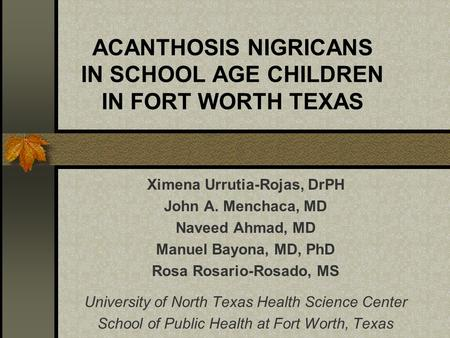 ACANTHOSIS NIGRICANS IN SCHOOL AGE CHILDREN IN FORT WORTH TEXAS Ximena Urrutia-Rojas, DrPH John A. Menchaca, MD Naveed Ahmad, MD Manuel Bayona, MD, PhD.