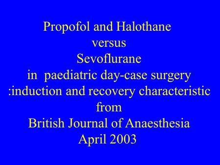 Propofol and Halothane versus Sevoflurane in paediatric day-case surgery :induction and recovery characteristic from British Journal of Anaesthesia April.