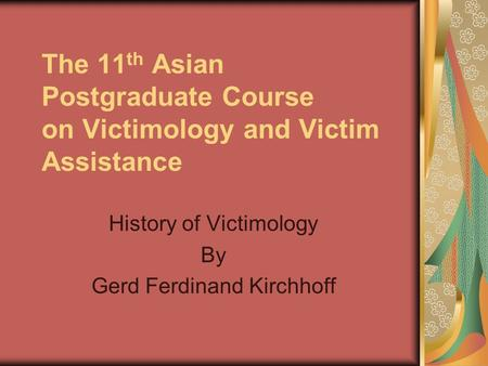 The 11 th Asian Postgraduate Course on Victimology and Victim Assistance History of Victimology By Gerd Ferdinand Kirchhoff.