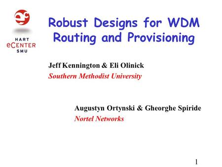 Robust Designs for WDM Routing and Provisioning Jeff Kennington & Eli Olinick Southern Methodist University Augustyn Ortynski & Gheorghe Spiride Nortel.