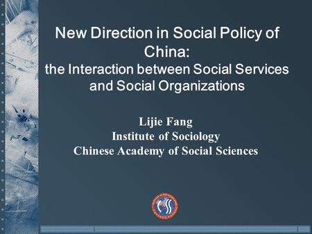 New Direction in Social Policy of China: the Interaction between Social Services and Social Organizations Lijie Fang Institute of Sociology Chinese Academy.