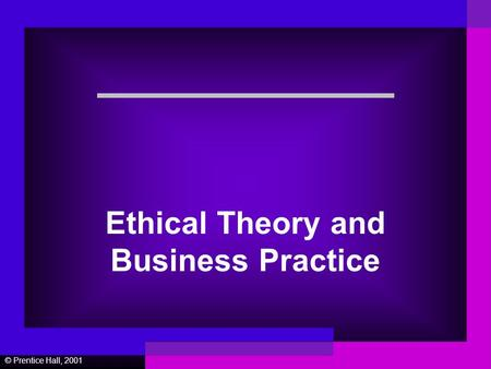 © Prentice Hall, 2001 Ethical Theory and Business Practice.