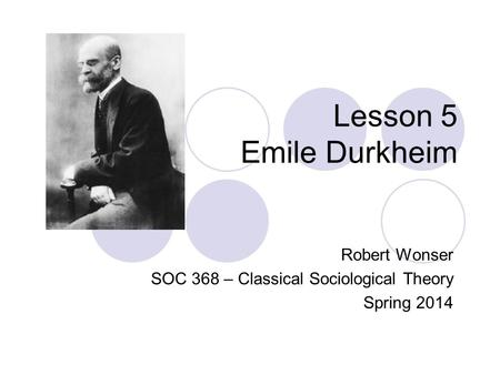Lesson 5 Emile Durkheim Robert Wonser SOC 368 – Classical Sociological Theory Spring 2014.