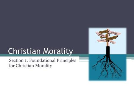 Christian Morality Section 1: Foundational Principles for Christian Morality.