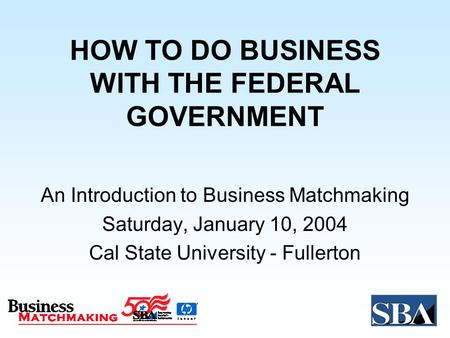 HOW TO DO BUSINESS WITH THE FEDERAL GOVERNMENT An Introduction to Business Matchmaking Saturday, January 10, 2004 Cal State University - Fullerton.