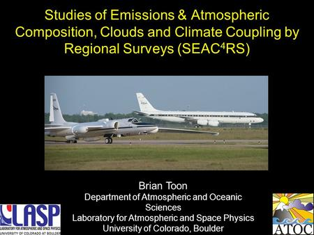 Studies of Emissions & Atmospheric Composition, Clouds and Climate Coupling by Regional Surveys (SEAC 4 RS) Brian Toon Department of Atmospheric and Oceanic.