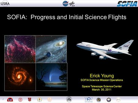 1 1 SOFIA: Progress and Initial Science Flights Erick Young SOFIA Science Mission Operations Space Telescope Science Center March 30, 2011.