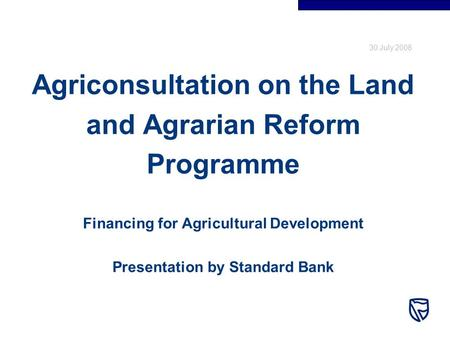 30 July 2008 Agriconsultation on the Land and Agrarian Reform Programme Financing for Agricultural Development Presentation by Standard Bank.