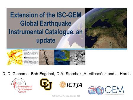 Extension of the ISC-GEM Global Earthquake Instrumental Catalogue, an update D. Di Giacomo, Bob Engdhal, D.A. Storchak, A. Villaseñor and J. Harris IUGG.