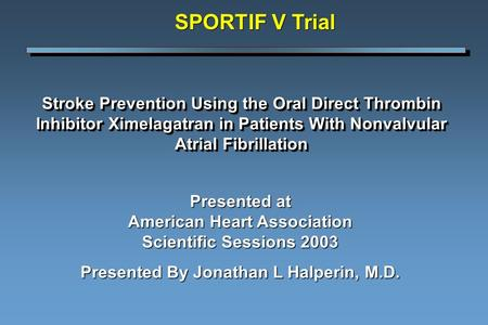 Stroke Prevention Using the Oral Direct Thrombin Inhibitor Ximelagatran in Patients With Nonvalvular Atrial Fibrillation SPORTIF V Trial Presented at American.