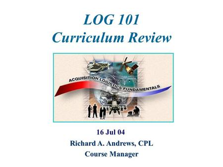 LOG 101 Curriculum Review 16 Jul 04 Richard A. Andrews, CPL Course Manager.