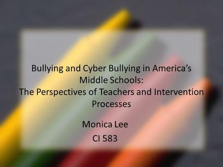Bullying and Cyber Bullying in America's Middle Schools: The Perspectives of Teachers and Intervention Processes Monica Lee CI 583.