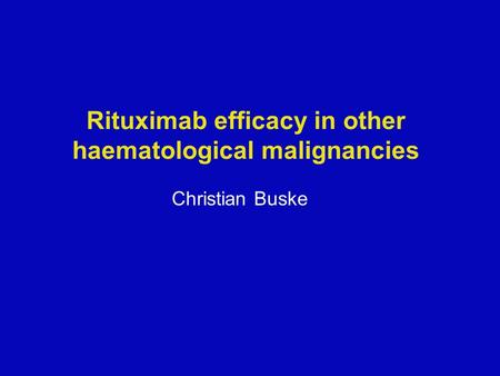 Rituximab efficacy in other haematological malignancies Christian Buske.