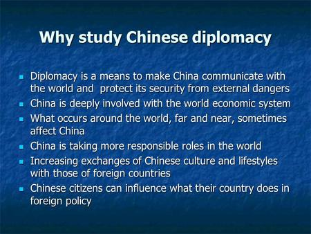 Why study Chinese diplomacy Diplomacy is a means to make China communicate with the world and protect its security from external dangers Diplomacy is a.