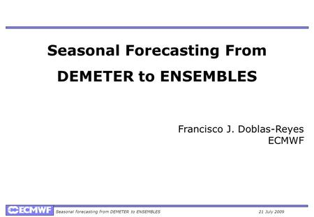 Seasonal forecasting from DEMETER to ENSEMBLES21 July 2009 Seasonal Forecasting From DEMETER to ENSEMBLES Francisco J. Doblas-Reyes ECMWF.