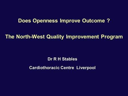 Does Openness Improve Outcome ? The North-West Quality Improvement Program Dr R H Stables Cardiothoracic Centre Liverpool.