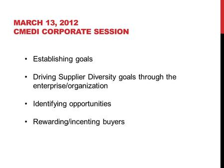 MARCH 13, 2012 CMEDI CORPORATE SESSION Establishing goals Driving Supplier Diversity goals through the enterprise/organization Identifying opportunities.