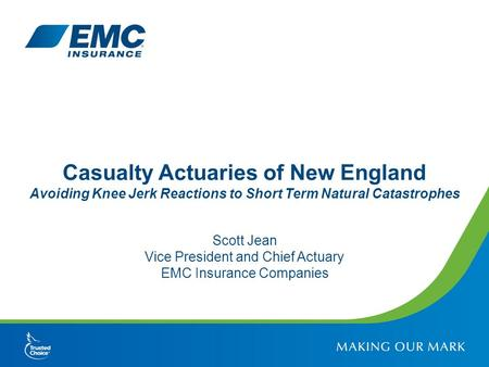 Casualty Actuaries of New England Avoiding Knee Jerk Reactions to Short Term Natural Catastrophes Scott Jean Vice President and Chief Actuary EMC Insurance.
