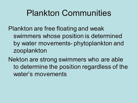 Plankton Communities Plankton are free floating and weak swimmers whose position is determined by water movements- phytoplankton and zooplankton Nekton.