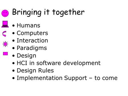 Bringing it together Humans Computers Interaction Paradigms Design HCI in software development Design Rules Implementation Support – to come.