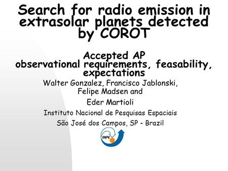 Search for radio emission in extrasolar planets detected by COROT Accepted AP observational requirements, feasability, expectations Walter Gonzalez, Francisco.
