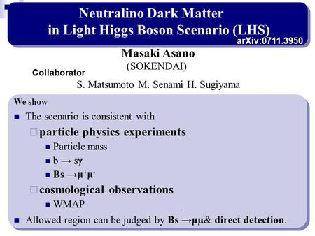Neutralino Dark Matter in Light Higgs Boson Scenario (LHS) The scenario is consistent with  particle physics experiments Particle mass b → sγ Bs →μ +