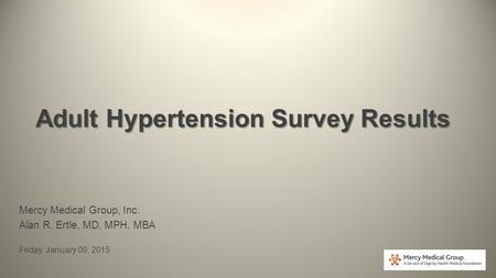 Adult Hypertension Survey Results Mercy Medical Group, Inc. Alan R. Ertle, MD, MPH, MBA Friday, January 09, 2015.