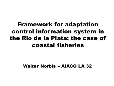 Framework for adaptation control information system in the Rio de la Plata: the case of coastal fisheries Walter Norbis – AIACC LA 32.