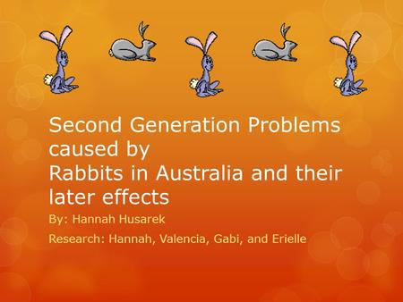 Second Generation Problems caused by Rabbits in Australia and their later effects By: Hannah Husarek Research: Hannah, Valencia, Gabi, and Erielle.