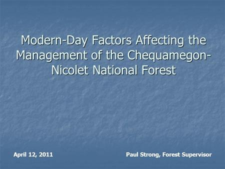 Modern-Day Factors Affecting the Management of the Chequamegon- Nicolet National Forest April 12, 2011Paul Strong, Forest Supervisor.
