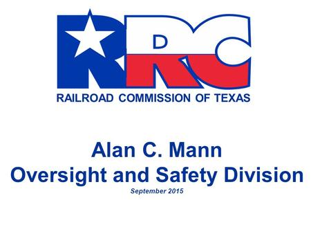 RAILROAD COMMISSION OF TEXAS Alan C. Mann Oversight and Safety Division September 2015.