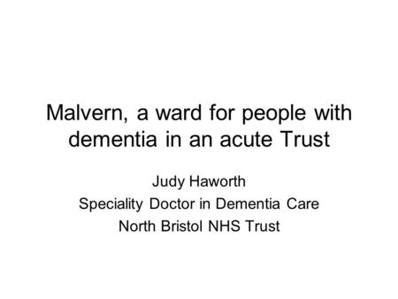 Malvern, a ward for people with dementia in an acute Trust Judy Haworth Speciality Doctor in Dementia Care North Bristol NHS Trust.
