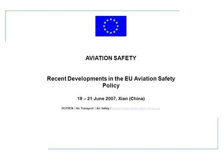 AVIATION SAFETY Recent Developments in the EU Aviation Safety Policy 19 – 21 June 2007, Xian (China) DGTREN / Air Transport / Air Safety /