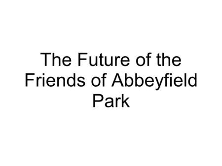 The Future of the Friends of Abbeyfield Park. The legal stuff... To hold a lease, enter into contracts, employ staff, apply for some forms of funding.
