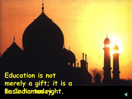 Education is not merely a gift; it is a basic human right. In India today,