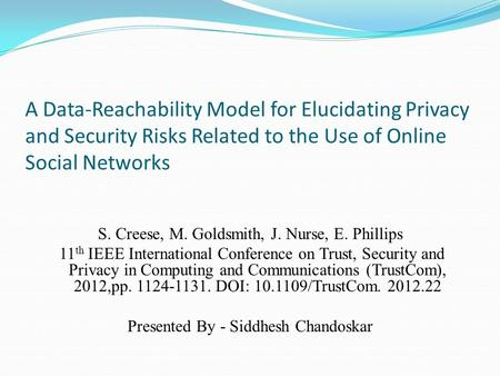 A Data-Reachability Model for Elucidating Privacy and Security Risks Related to the Use of Online Social Networks S. Creese, M. Goldsmith, J. Nurse, E.