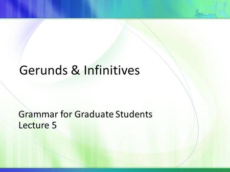 Grammar for Graduate Students Lecture 5 Gerunds & Infinitives.