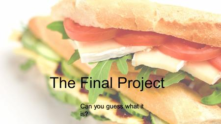 The Final Project Can you guess what it is?. What's on the menu? Your mission is to create the most interesting, delicious, scrumptious, mouth-watering,