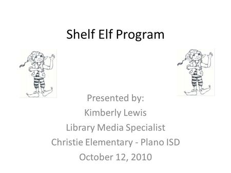 Shelf Elf Program Presented by: Kimberly Lewis Library Media Specialist Christie Elementary - Plano ISD October 12, 2010.