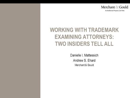 WORKING WITH TRADEMARK EXAMINING ATTORNEYS: TWO INSIDERS TELL ALL Danielle I. Mattessich Andrew S. Ehard Merchant & Gould.
