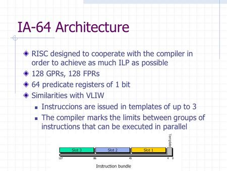IA-64 Architecture RISC designed to cooperate with the compiler in order to achieve as much ILP as possible 128 GPRs, 128 FPRs 64 predicate registers of.