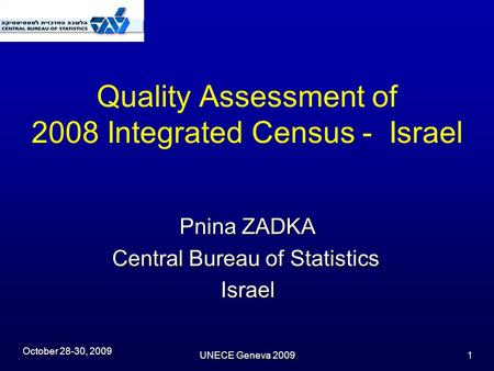 October 28-30, 2009 UNECE Geneva 2009 1 Quality Assessment of 2008 Integrated Census - Israel Pnina ZADKA Central Bureau of Statistics Israel.