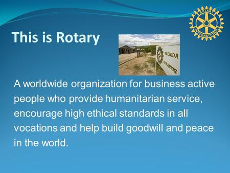 This is Rotary A worldwide organization for business active people who provide humanitarian service, encourage high ethical standards in all vocations.