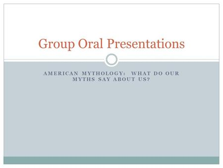 AMERICAN MYTHOLOGY: WHAT DO OUR MYTHS SAY ABOUT US? Group Oral Presentations.