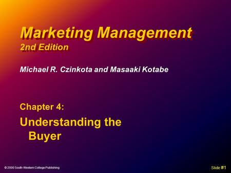 © 2000 South-Western College Publishing Slide #1 Marketing Management 2nd Edition Chapter 4: Understanding the Buyer Michael R. Czinkota and Masaaki Kotabe.