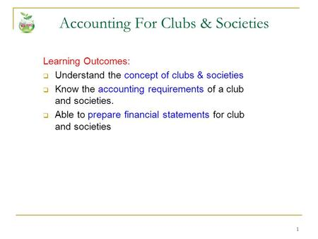 1 Accounting For Clubs & Societies Learning Outcomes:  Understand the concept of clubs & societies  Know the accounting requirements of a club and societies.