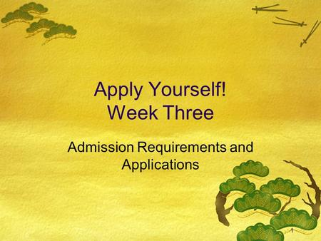 1 Apply Yourself! Week Three Admission Requirements and Applications.